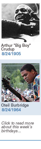 Keeping The Blues Alive featured weekly birthdays: Arthur 'Big Boy' Crudup: 8/24/1905, Oteil Burbridge: 8/24/1964. Click to read more about this week's birthdays...