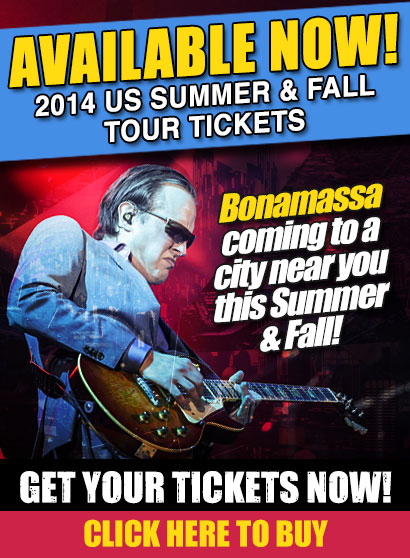Bonamassa 2014 Fall Tour Tickets Available Now! Click here to get yours!